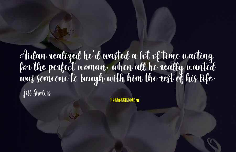 Wasted Time Sayings By Jill Shalvis: Aidan realized he'd wasted a lot of time waiting for the perfect woman, when all