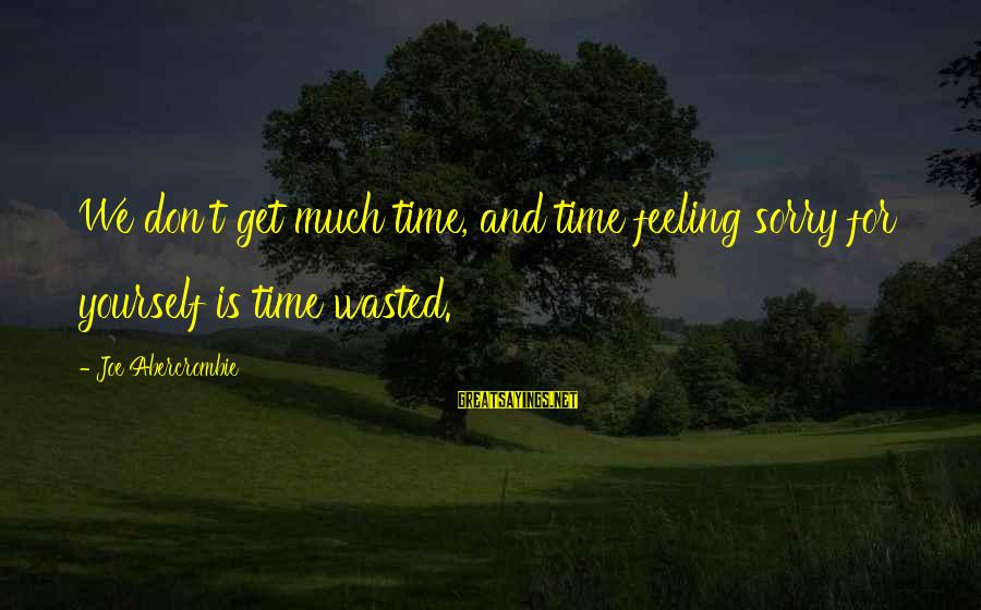 Wasted Time Sayings By Joe Abercrombie: We don't get much time, and time feeling sorry for yourself is time wasted.