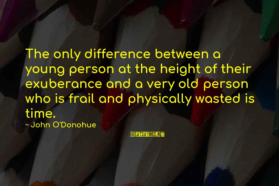 Wasted Time Sayings By John O'Donohue: The only difference between a young person at the height of their exuberance and a
