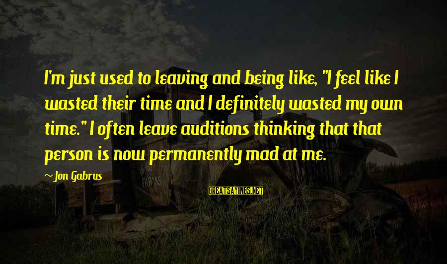 """Wasted Time Sayings By Jon Gabrus: I'm just used to leaving and being like, """"I feel like I wasted their time"""