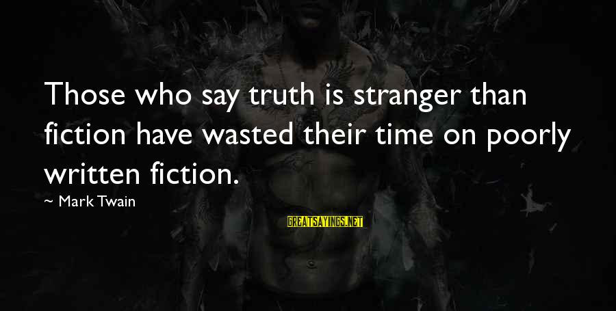 Wasted Time Sayings By Mark Twain: Those who say truth is stranger than fiction have wasted their time on poorly written
