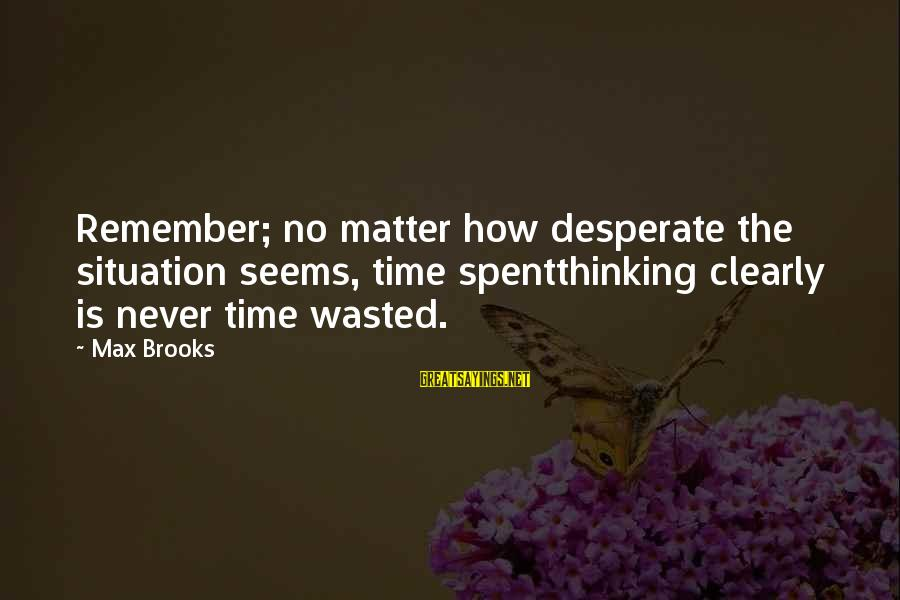 Wasted Time Sayings By Max Brooks: Remember; no matter how desperate the situation seems, time spentthinking clearly is never time wasted.
