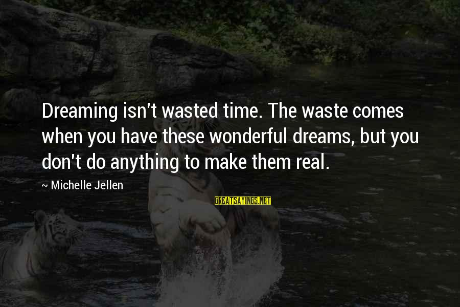 Wasted Time Sayings By Michelle Jellen: Dreaming isn't wasted time. The waste comes when you have these wonderful dreams, but you