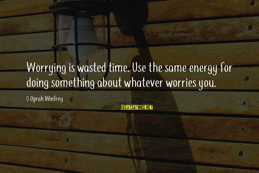 Wasted Time Sayings By Oprah Winfrey: Worrying is wasted time. Use the same energy for doing something about whatever worries you.