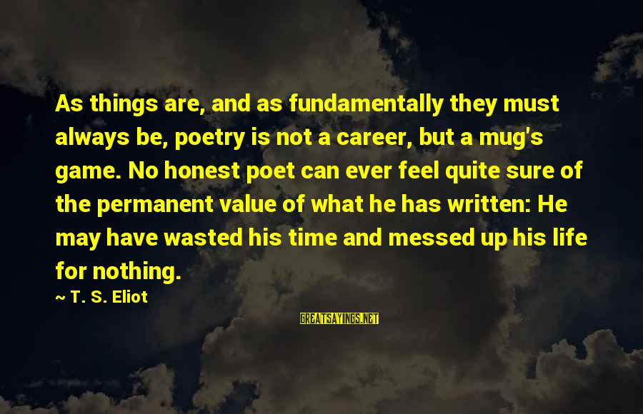 Wasted Time Sayings By T. S. Eliot: As things are, and as fundamentally they must always be, poetry is not a career,
