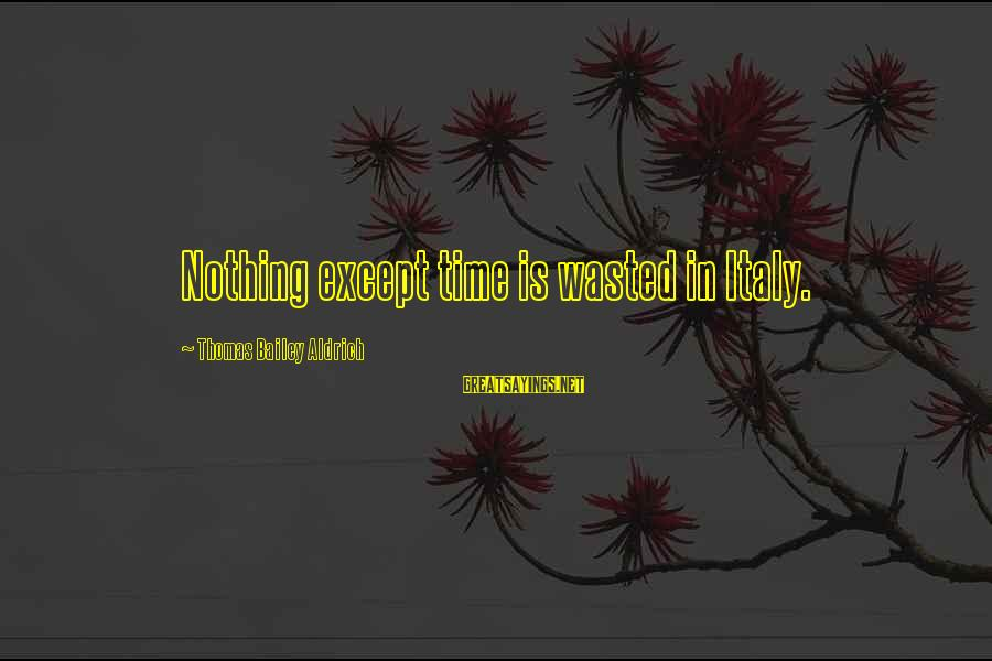 Wasted Time Sayings By Thomas Bailey Aldrich: Nothing except time is wasted in Italy.