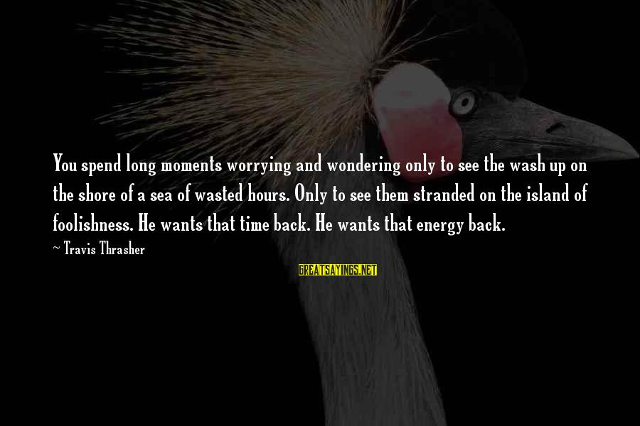 Wasted Time Sayings By Travis Thrasher: You spend long moments worrying and wondering only to see the wash up on the