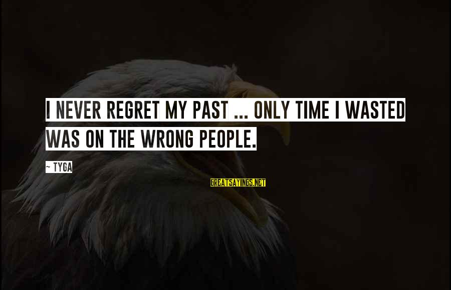 Wasted Time Sayings By Tyga: I never regret my past ... Only time I wasted was on the wrong people.