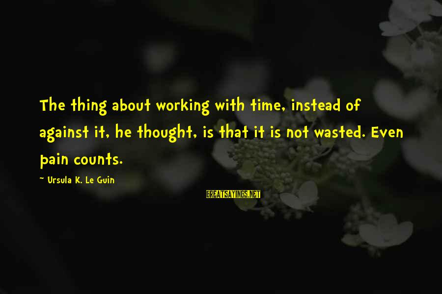 Wasted Time Sayings By Ursula K. Le Guin: The thing about working with time, instead of against it, he thought, is that it