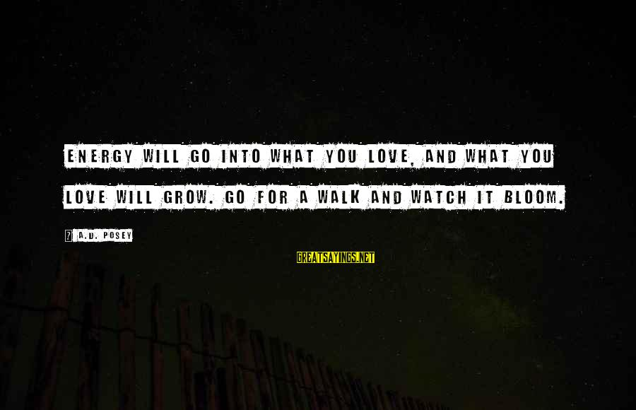 Watch Quotes And Sayings By A.D. Posey: Energy will go into what you love, and what you love will grow. Go for