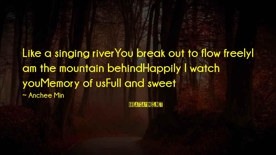 Watch Quotes And Sayings By Anchee Min: Like a singing riverYou break out to flow freelyI am the mountain behindHappily I watch