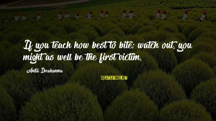Watch Quotes And Sayings By Anita Ibeakanma: If you teach how best to bite; watch out, you might as well be the