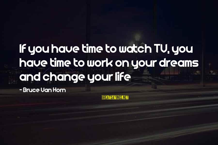 Watch Quotes And Sayings By Bruce Van Horn: If you have time to watch TV, you have time to work on your dreams