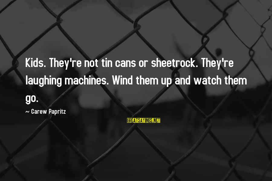 Watch Quotes And Sayings By Carew Papritz: Kids. They're not tin cans or sheetrock. They're laughing machines. Wind them up and watch