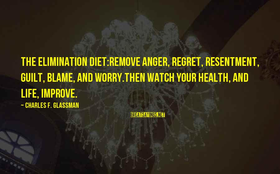 Watch Quotes And Sayings By Charles F. Glassman: The elimination diet:Remove anger, regret, resentment, guilt, blame, and worry.Then watch your health, and life,