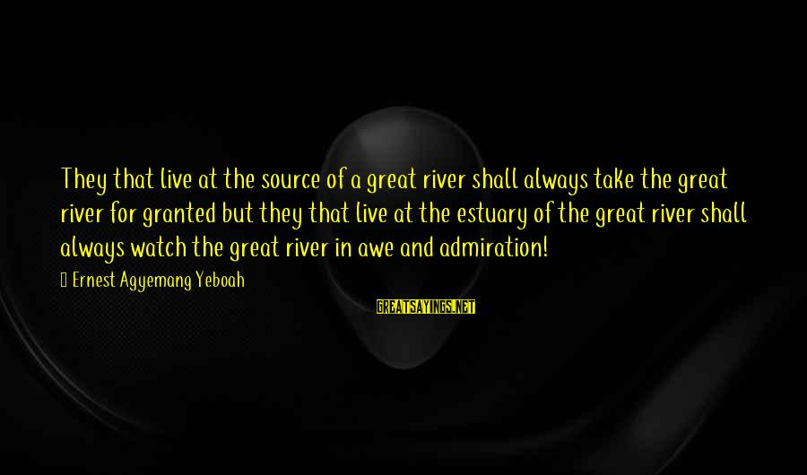 Watch Quotes And Sayings By Ernest Agyemang Yeboah: They that live at the source of a great river shall always take the great
