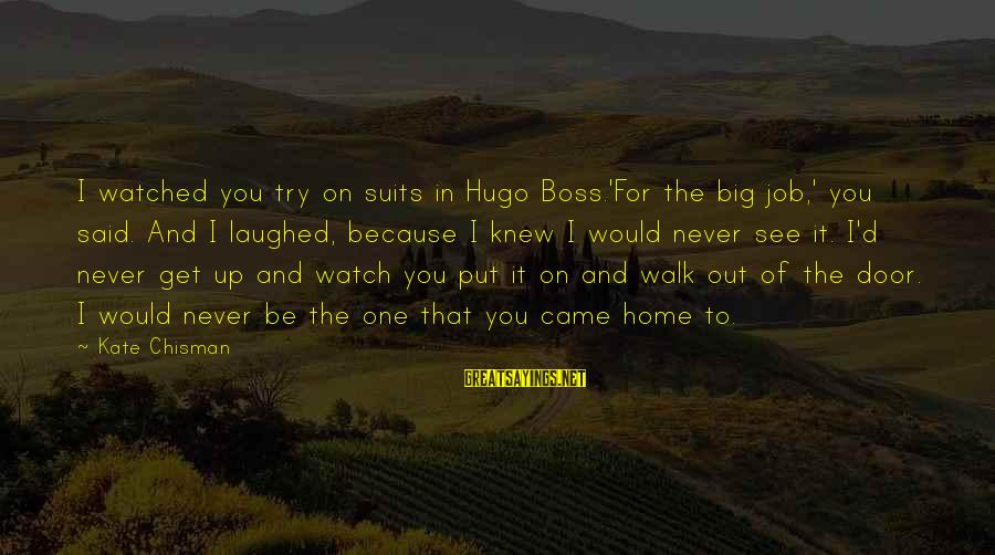 Watch Quotes And Sayings By Kate Chisman: I watched you try on suits in Hugo Boss.'For the big job,' you said. And