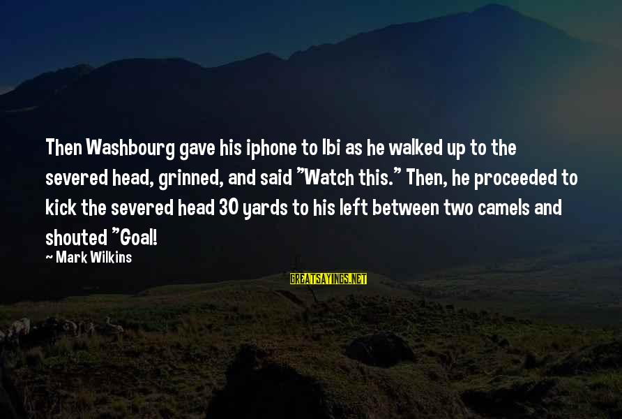Watch Quotes And Sayings By Mark Wilkins: Then Washbourg gave his iphone to Ibi as he walked up to the severed head,