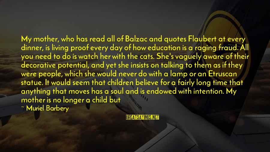 Watch Quotes And Sayings By Muriel Barbery: My mother, who has read all of Balzac and quotes Flaubert at every dinner, is