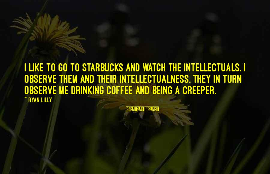 Watch Quotes And Sayings By Ryan Lilly: I like to go to Starbucks and watch the intellectuals. I observe them and their