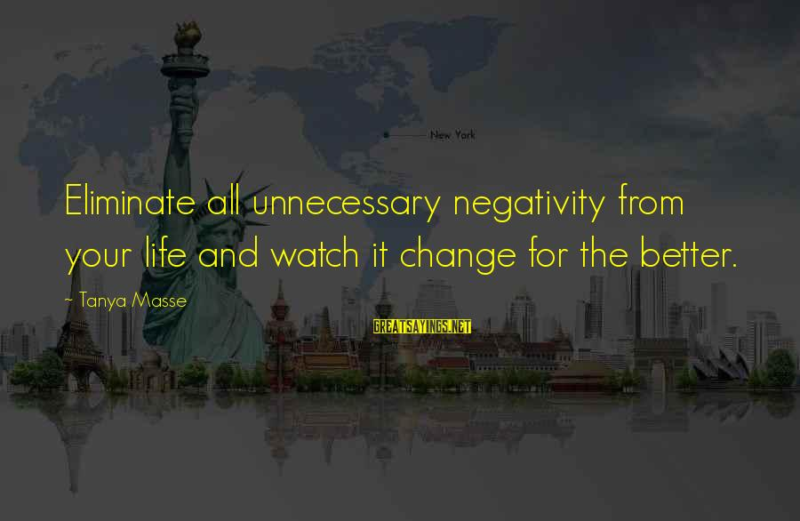 Watch Quotes And Sayings By Tanya Masse: Eliminate all unnecessary negativity from your life and watch it change for the better.