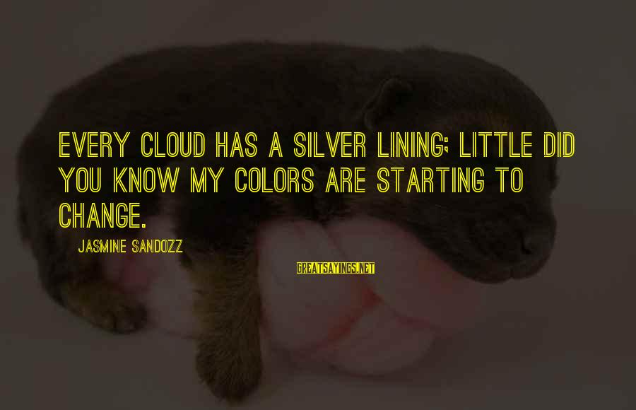 Watch The Quiet Ones Sayings By Jasmine Sandozz: Every cloud has a silver lining; little did you know my colors are starting to