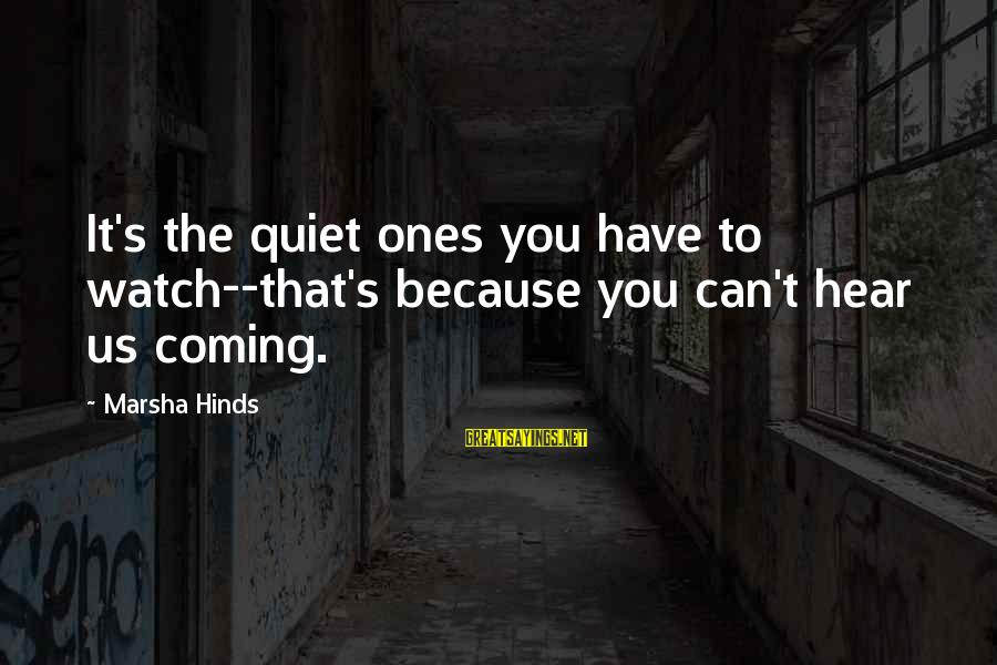 Watch The Quiet Ones Sayings By Marsha Hinds: It's the quiet ones you have to watch--that's because you can't hear us coming.