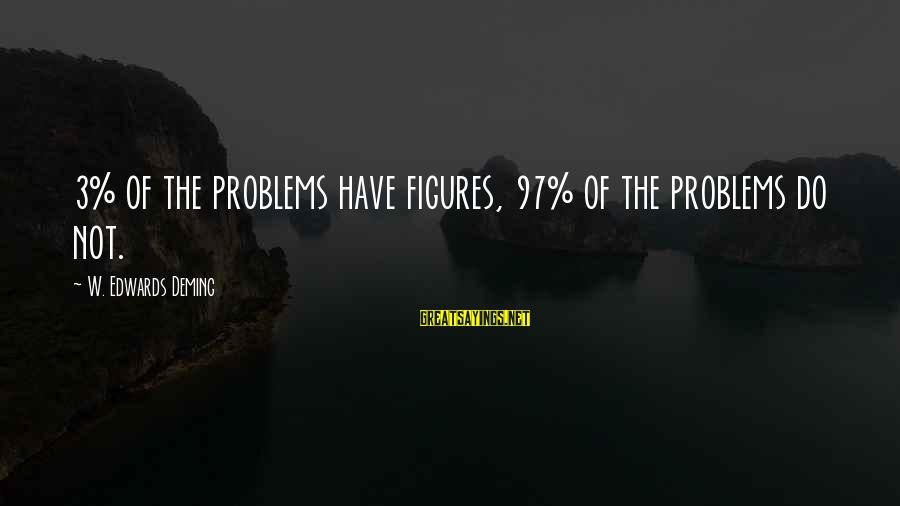 Watch The Quiet Ones Sayings By W. Edwards Deming: 3% of the problems have figures, 97% of the problems do not.