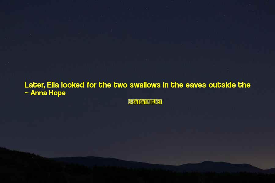 Watching From Above Sayings By Anna Hope: Later, Ella looked for the two swallows in the eaves outside the window, watching them
