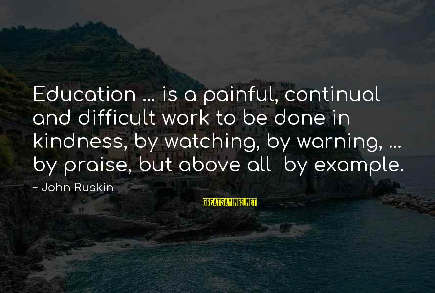 Watching From Above Sayings By John Ruskin: Education ... is a painful, continual and difficult work to be done in kindness, by