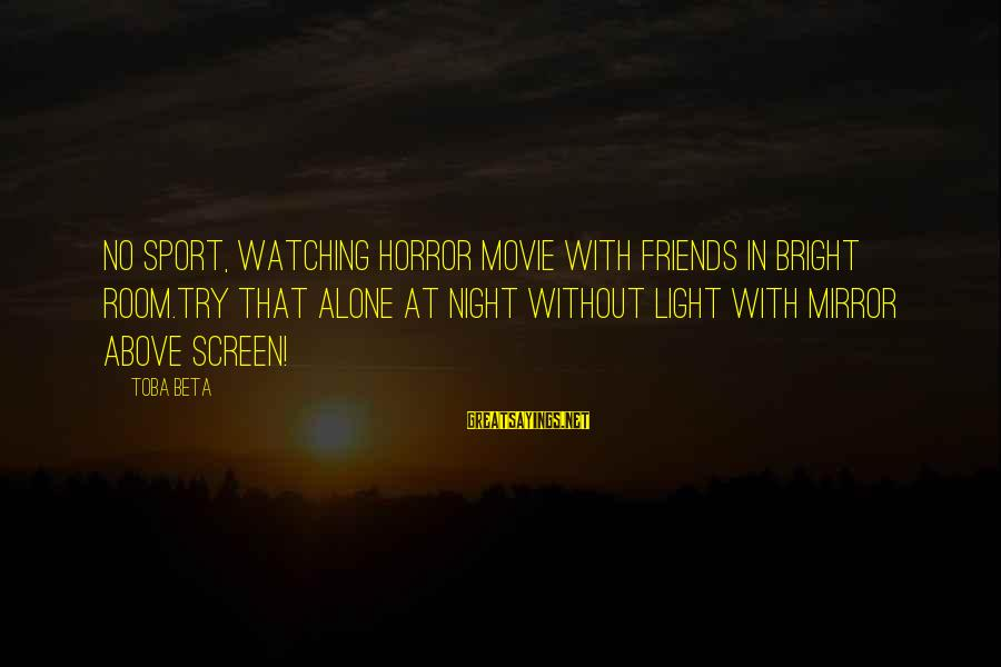 Watching From Above Sayings By Toba Beta: No sport, watching horror movie with friends in bright room.Try that alone at night without