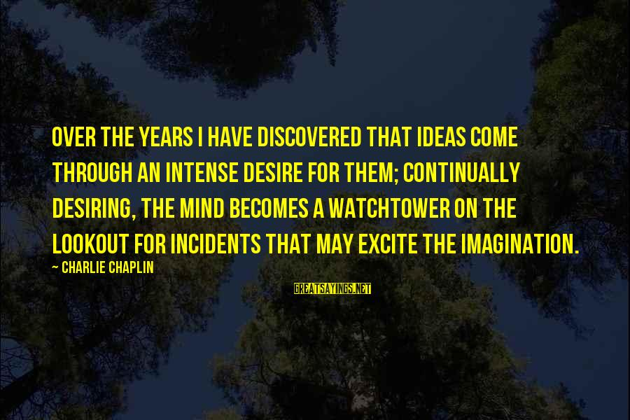 Watchtower Sayings By Charlie Chaplin: Over the years I have discovered that ideas come through an intense desire for them;