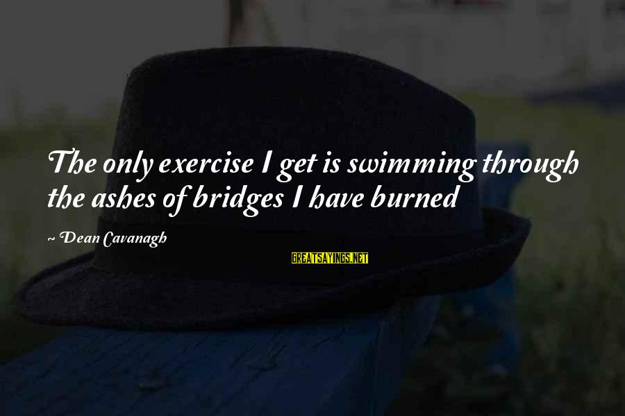 Watchtower Sayings By Dean Cavanagh: The only exercise I get is swimming through the ashes of bridges I have burned