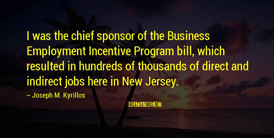 Watchtower Sayings By Joseph M. Kyrillos: I was the chief sponsor of the Business Employment Incentive Program bill, which resulted in