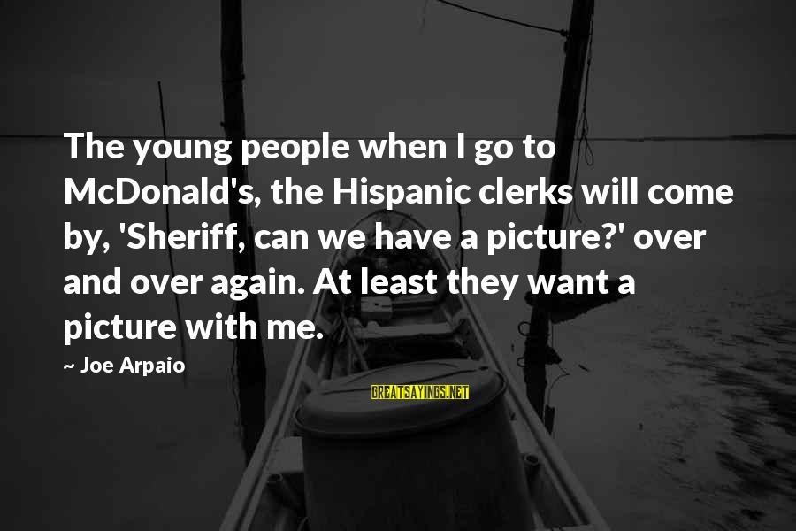 Watchung Sayings By Joe Arpaio: The young people when I go to McDonald's, the Hispanic clerks will come by, 'Sheriff,