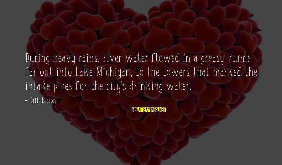 Water Intake Sayings By Erik Larson: During heavy rains, river water flowed in a greasy plume far out into Lake Michigan,
