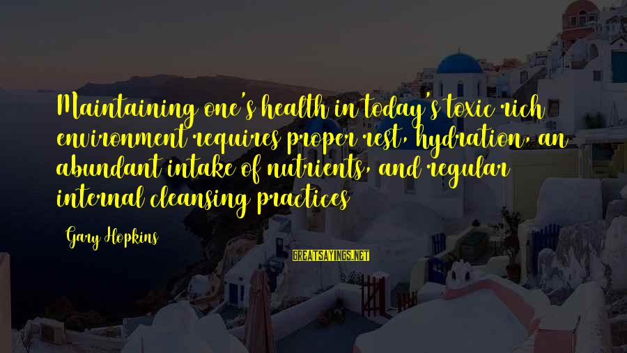Water Intake Sayings By Gary Hopkins: Maintaining one's health in today's toxic rich environment requires proper rest, hydration, an abundant intake