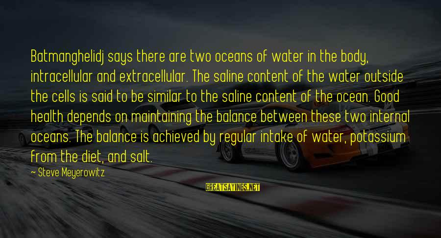 Water Intake Sayings By Steve Meyerowitz: Batmanghelidj says there are two oceans of water in the body, intracellular and extracellular. The
