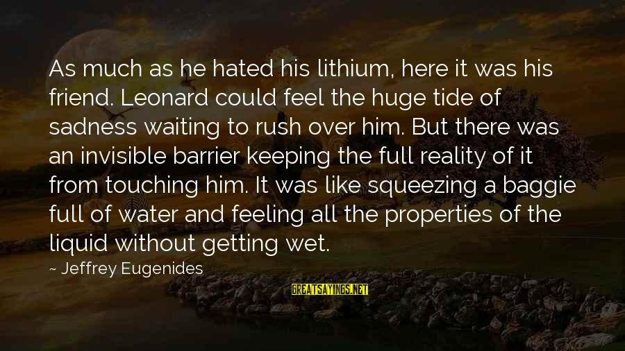 Water Properties Sayings By Jeffrey Eugenides: As much as he hated his lithium, here it was his friend. Leonard could feel