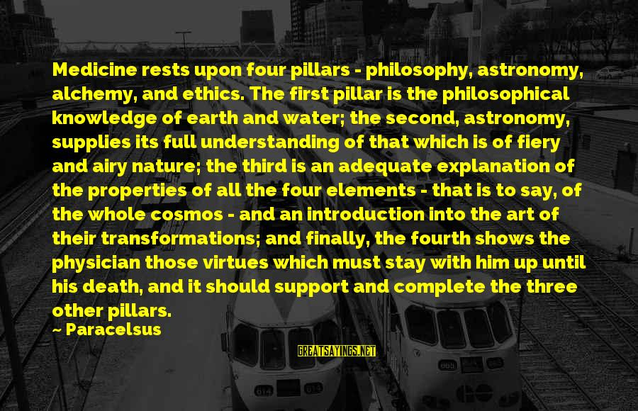 Water Properties Sayings By Paracelsus: Medicine rests upon four pillars - philosophy, astronomy, alchemy, and ethics. The first pillar is