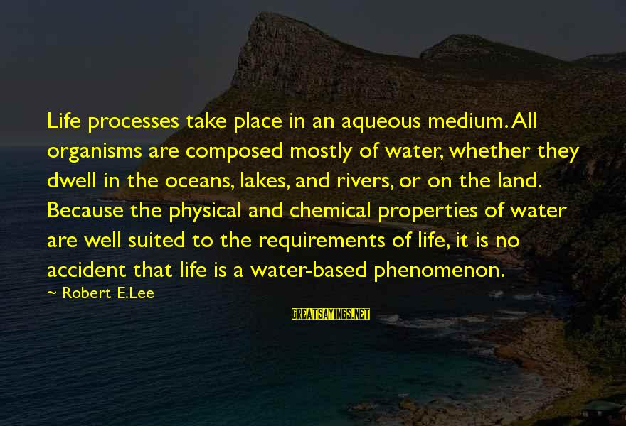 Water Properties Sayings By Robert E.Lee: Life processes take place in an aqueous medium. All organisms are composed mostly of water,
