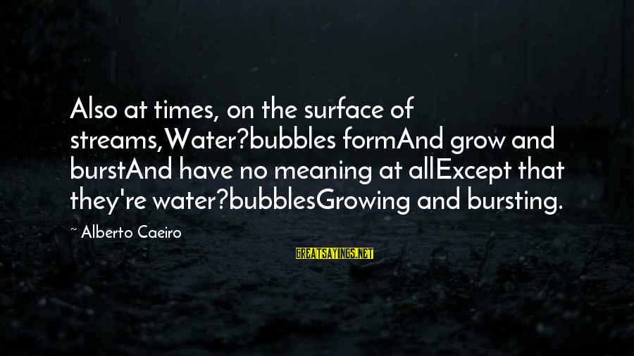 Water Serenity Sayings By Alberto Caeiro: Also at times, on the surface of streams,Water?bubbles formAnd grow and burstAnd have no meaning