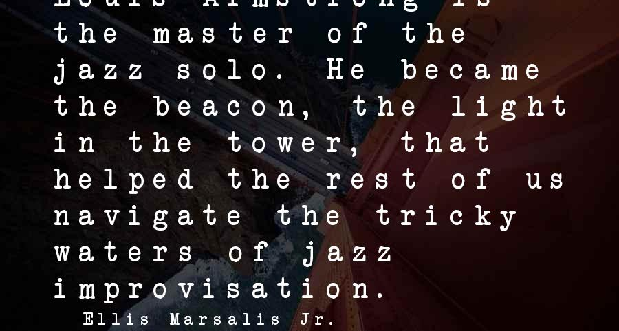 Water Towers Sayings By Ellis Marsalis Jr.: Louis Armstrong is the master of the jazz solo. He became the beacon, the light