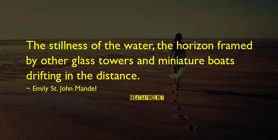 Water Towers Sayings By Emily St. John Mandel: The stillness of the water, the horizon framed by other glass towers and miniature boats
