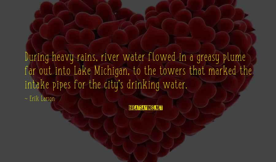 Water Towers Sayings By Erik Larson: During heavy rains, river water flowed in a greasy plume far out into Lake Michigan,