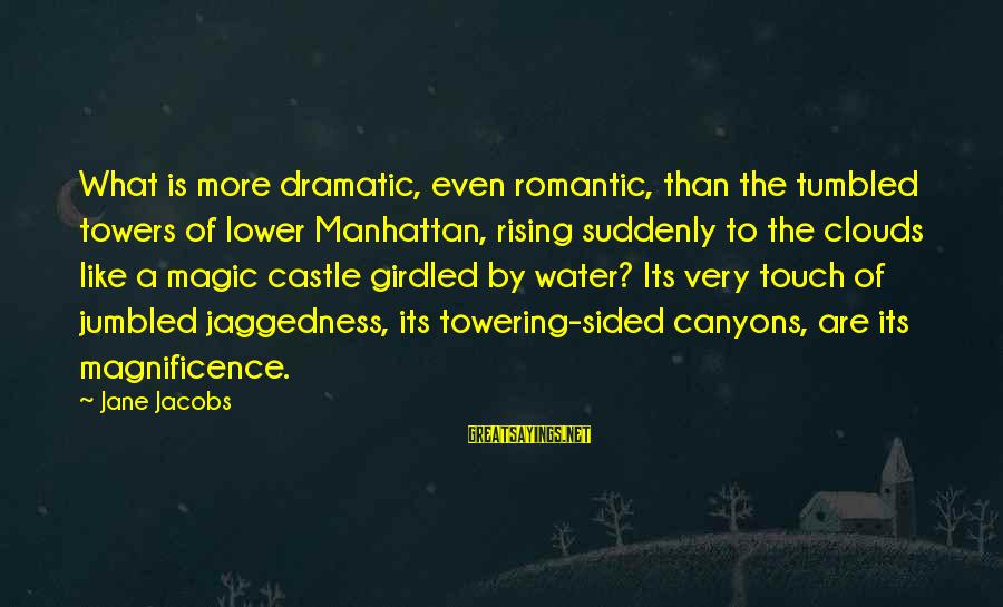 Water Towers Sayings By Jane Jacobs: What is more dramatic, even romantic, than the tumbled towers of lower Manhattan, rising suddenly