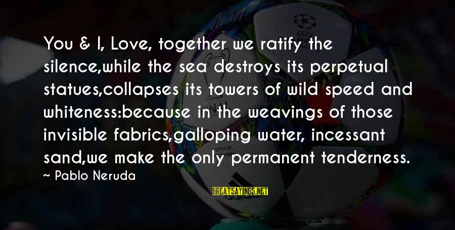 Water Towers Sayings By Pablo Neruda: You & I, Love, together we ratify the silence,while the sea destroys its perpetual statues,collapses
