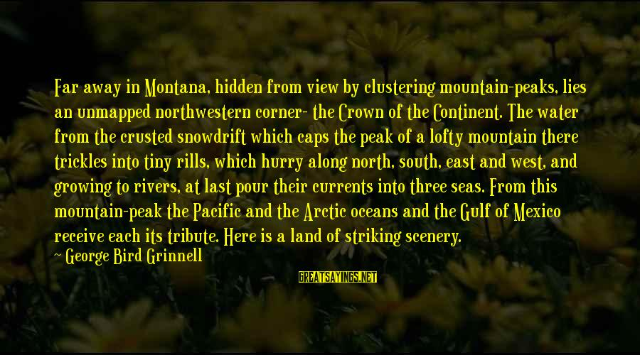 Water View Sayings By George Bird Grinnell: Far away in Montana, hidden from view by clustering mountain-peaks, lies an unmapped northwestern corner-