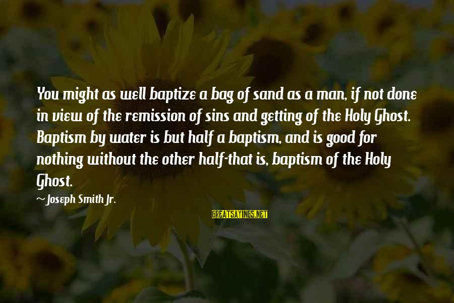 Water View Sayings By Joseph Smith Jr.: You might as well baptize a bag of sand as a man, if not done