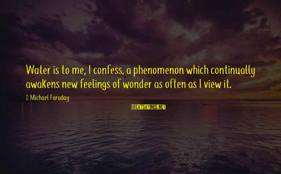 Water View Sayings By Michael Faraday: Water is to me, I confess, a phenomenon which continually awakens new feelings of wonder